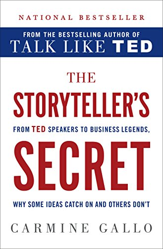 The Storytellers Secret: How the Worlds Most Inspiring Leaders Turn Their Passion Into Performance. Carmine Gallo. 2016