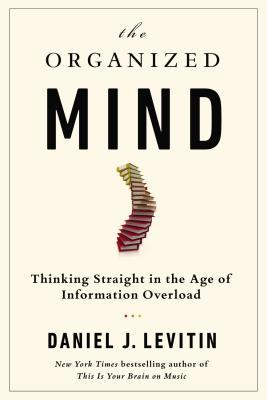 Daniel J. Levitin. The Organized Mind: Thinking Straight in the Age of Information Overload. 2014