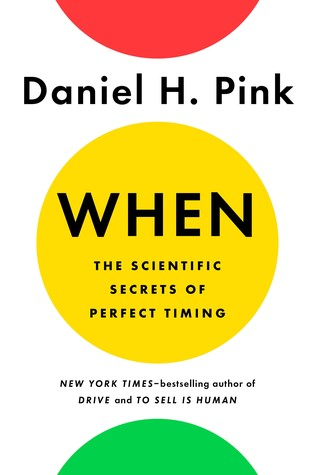 When: The Scientific Secrets of Perfect Timing. Daniel Pink. 2018