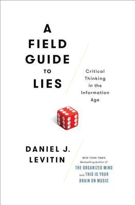 A Field Guide to Lies: Critical Thinking in the Information Age. Daniel Levitin. 2016