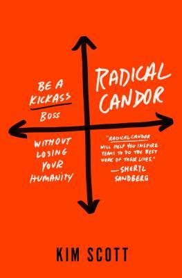 Kim Scott. Radical Candor: Be a Kickass Boss Without Losing Your Humanity. 2017