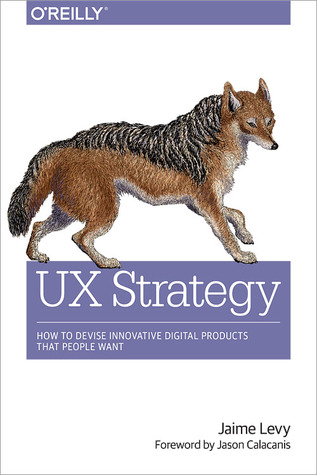 UX Strategy. How to Devise Innovative Digital Products That People Want. Jaime Levy. 2015