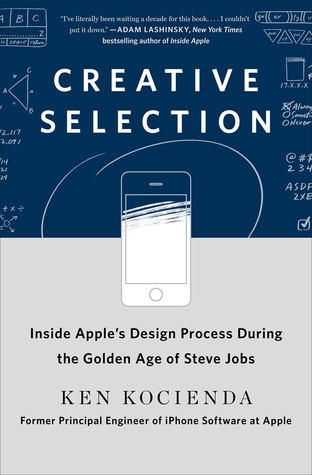 Creative Selection: Inside Apple's Design Process During the Golden Age of Steve Jobs by Ken Kocienda. 2018
