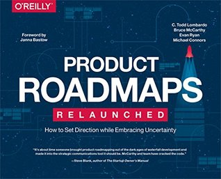Product Roadmaps Relaunched: How to Set Direction while Embracing Uncertainty by C. Todd Lombardo, Bruce McCarthy, Evan Ryan, Michael Connors. 2017
