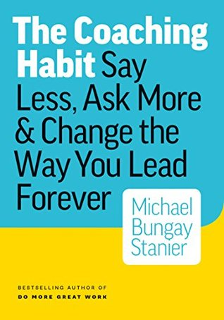 The Coaching Habit: Say Less, Ask More and Change the Way You Lead Forever by Michael Bungay Stanier. 2016