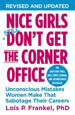 Nice Girls Still Don't Get the Corner Office: Unconscious Mistakes Women Make That Sabotage Their Careers by Lois P. Frankel. 2014