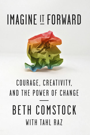 Imagine It Forward. Courage, Creativity, and the Power of Change. Beth Comstock. 2018