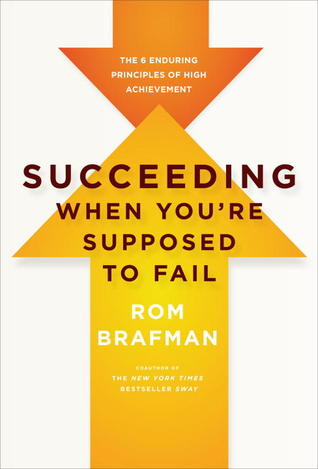 Succeeding When You're Supposed to Fail: The 6 Enduring Principles of High Achievement by Rom Brafman. 2011