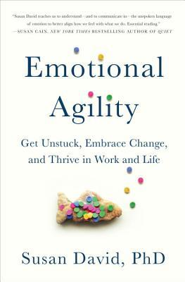 Emotional Agility: Get Unstuck, Embrace Change, and Thrive in Work and Life. Susan David. 2016