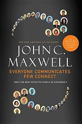 Everyone Communicates, Few Connect: What the Most Effective People Do Differently by John C. Maxwell. 2010