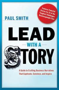 Lead with a Story: A Guide to Crafting Business Narratives That Captivate, Convince, and Inspire. Paul Smith. 2012